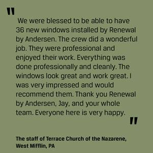 """We were blessed to be able to have 36 new windows installed by Renewal by Andersen. The crew did a wonderful job. They were professional and enjoyed their work. Everything was done professionally and cleanly. The windows look great and work great. I was very impressed and would recommend them. Thank you Renewal by Andersen, Jay, and your whole team. Everyone here is very happy."" –from the staff of Terrace Church of the Nazarene, West Mifflin, PA"